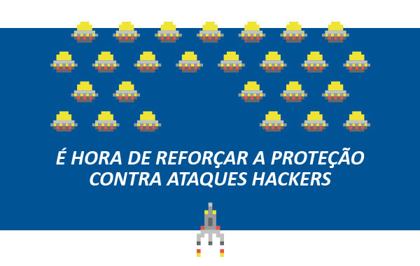 É hora de reforçar a proteção contra ataques hackers